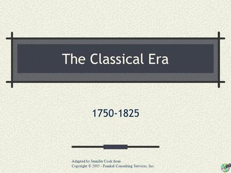 The Classical Era 1750-1825 Adapted by Jennifer Cook from Copyright © 2005 - Frankel Consulting Services, Inc.