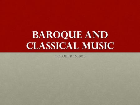 BAROQUE AND CLASSICAL MUSIC OCTOBER 16, 2013. BAROQUE MUSIC 1600-1750.