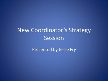 New Coordinator's Strategy Session Presented by Jesse Fry.