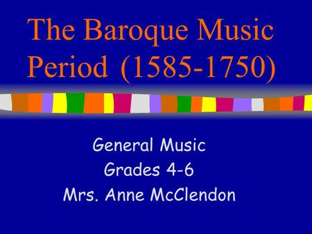 The Baroque Music Period(1585-1750) General Music Grades 4-6 Mrs. Anne McClendon.