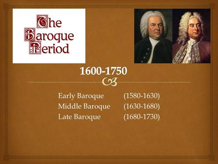 Early Baroque(1580-1630) Middle Baroque(1630-1680) Late Baroque (1680-1730)