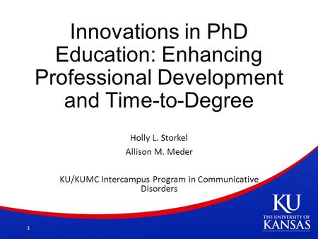 Innovations in PhD Education: Enhancing Professional Development and Time-to-Degree Holly L. Storkel Allison M. Meder KU/KUMC Intercampus Program in Communicative.