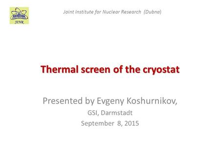 Thermal screen of the cryostat Presented by Evgeny Koshurnikov, GSI, Darmstadt September 8, 2015 Joint Institute for Nuclear Research (Dubna)