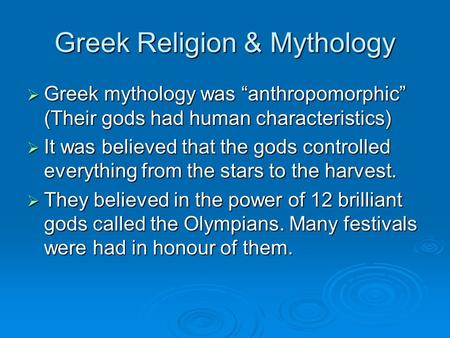"Greek Religion & Mythology  Greek mythology was ""anthropomorphic"" (Their gods had human characteristics)  It was believed that the gods controlled everything."