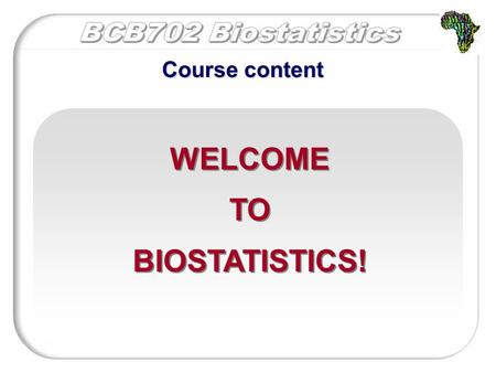 WELCOME TO BIOSTATISTICS! WELCOME TO BIOSTATISTICS! Course content.