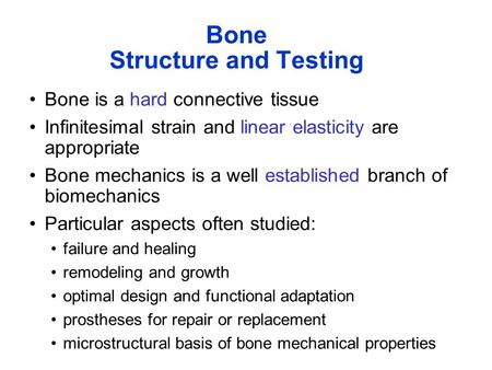 Bone Structure and Testing Bone is a hard connective tissue Infinitesimal strain and linear elasticity are appropriate Bone mechanics is a well established.