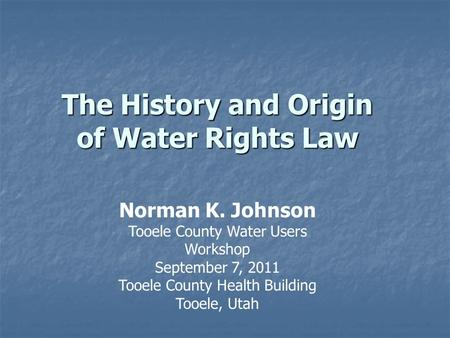 The History and Origin of Water Rights Law Norman K. Johnson Tooele County Water Users Workshop September 7, 2011 Tooele County Health Building Tooele,