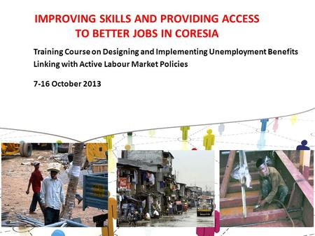 IMPROVING SKILLS AND PROVIDING ACCESS TO BETTER JOBS IN CORESIA Training Course on Designing and Implementing Unemployment Benefits Linking with Active.