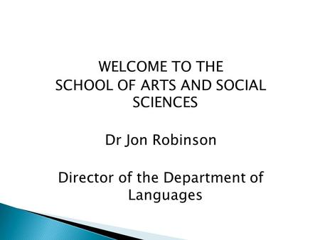 WELCOME TO THE SCHOOL OF ARTS AND SOCIAL SCIENCES Dr Jon Robinson Director of the Department of Languages.
