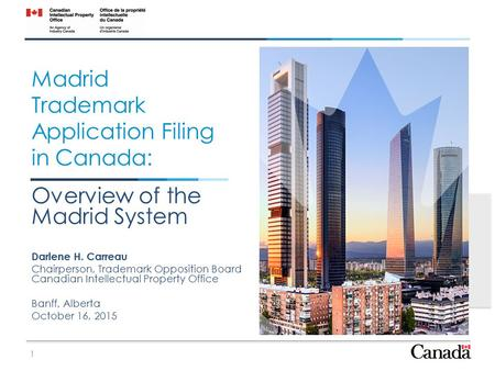 Madrid Trademark Application Filing in Canada: Overview of the Madrid System Darlene H. Carreau Chairperson, Trademark Opposition Board Canadian Intellectual.