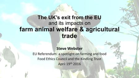The UK's exit from the EU and its impacts on farm animal welfare & agricultural trade Steve Webster EU Referendum: a spotlight on farming and food Food.