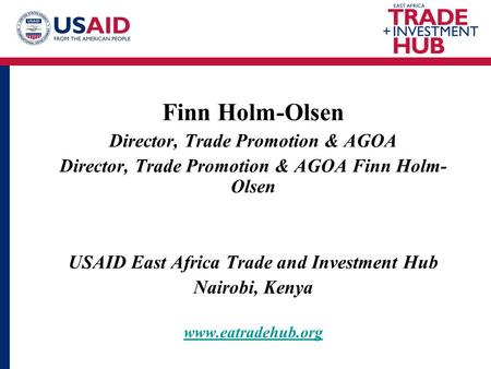 Finn Holm-Olsen Director, Trade Promotion & AGOA Director, Trade Promotion & AGOA Finn Holm- Olsen USAID East Africa Trade and Investment Hub Nairobi,