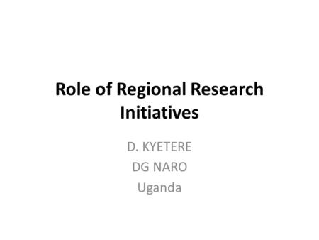Role of Regional Research Initiatives D. KYETERE DG NARO Uganda.