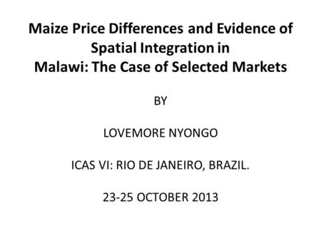 Maize Price Differences and Evidence of Spatial Integration in Malawi: The Case of Selected Markets BY LOVEMORE NYONGO ICAS VI: RIO DE JANEIRO, BRAZIL.