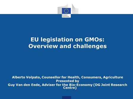 EU legislation on GMOs: Overview and challenges Alberto Volpato, Counsellor for Health, Consumers, Agriculture Presented by Guy Van den Eede, Adviser for.