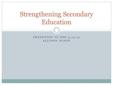 PRESENTED TO BOE 5/13/13 ALLYSON OLSON Strengthening Secondary Education.