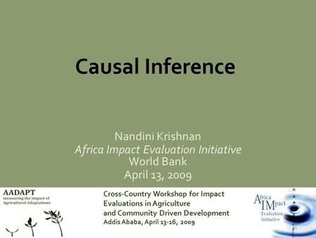 Cross-Country Workshop for Impact Evaluations in Agriculture and Community Driven Development Addis Ababa, April 13-16, 2009 1 Causal Inference Nandini.