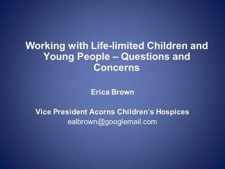 Working with Life-limited Children and Young People – Questions and Concerns Erica Brown Vice President Acorns Children's Hospices