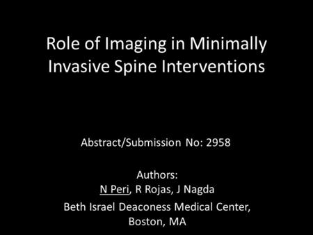 Role of Imaging in Minimally Invasive Spine Interventions Abstract/Submission No: 2958 Authors: N Peri, R Rojas, J Nagda Beth Israel Deaconess Medical.