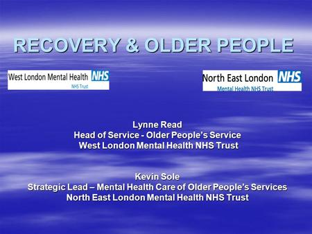 RECOVERY & OLDER PEOPLE Lynne Read Head of Service - Older People's Service West London Mental Health NHS Trust West London Mental Health NHS Trust Kevin.