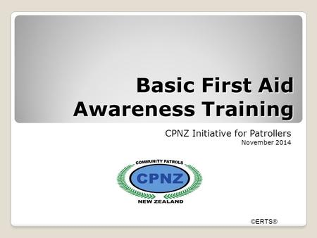 Basic First Aid Awareness Training CPNZ Initiative for Patrollers November 2014 ©ERTS®