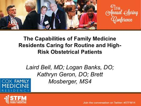 The Capabilities of Family Medicine Residents Caring for Routine and High- Risk Obstetrical Patients Laird Bell, MD; Logan Banks, DO; Kathryn Geron, DO;