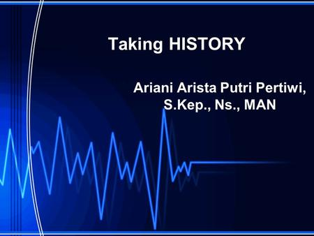 Taking HISTORY Ariani Arista Putri Pertiwi, S.Kep., Ns., MAN.