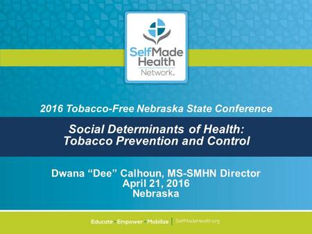 "2016 Tobacco-Free Nebraska State Conference Social Determinants of Health: Tobacco Prevention and Control Dwana ""Dee"" Calhoun, MS-SMHN Director April 21,"