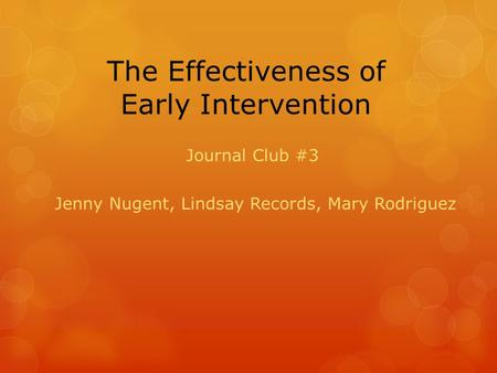 The Effectiveness of Early Intervention Journal Club #3 Jenny Nugent, Lindsay Records, Mary Rodriguez.