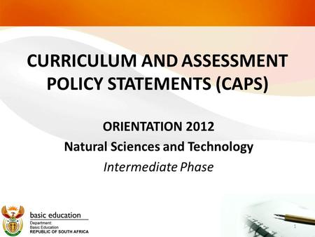 CURRICULUM AND ASSESSMENT POLICY STATEMENTS (CAPS) ORIENTATION 2012 Natural Sciences and Technology Intermediate Phase 1.