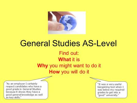 "General Studies AS-Level Find out: What it is Why you might want to do it How you will do it ""It was a very useful bargaining tool when I was below my."