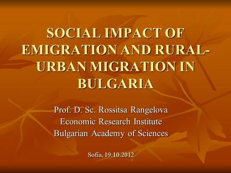 SOCIAL IMPACT OF EMIGRATION AND RURAL- URBAN MIGRATION IN BULGARIA Prof. D. Sc. Rossitsa Rangelova Economic Research Institute Bulgarian Academy of Sciences.