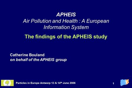 Particles in Europe Antwerp 13 & 14 th June 2006 1 APHEIS Air Pollution and Health : A European Information System The findings of the APHEIS study Catherine.