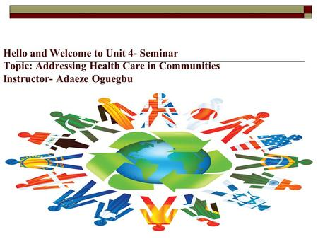 Hello and Welcome to Unit 4- Seminar Topic: Addressing Health Care in Communities Instructor- Adaeze Oguegbu.