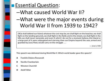 ■ Essential Question: – What caused World War II? – What were the major events during World War II from 1939 to 1942?