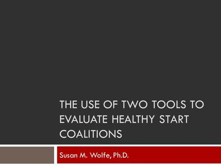 THE USE OF TWO TOOLS TO EVALUATE HEALTHY START COALITIONS Susan M. Wolfe, Ph.D.