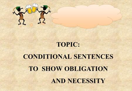 TOPIC: CONDITIONAL SENTENCES TO SHOW OBLIGATION AND NECESSITY.