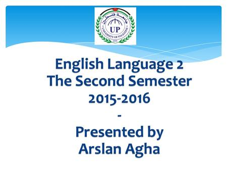 English Language 2 The Second Semester 2015-2016 - Presented by Arslan Agha.