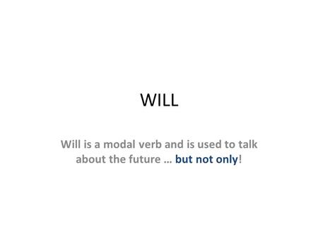 WILL Will is a modal verb and is used to talk about the future … but not only!