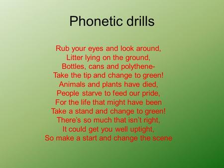 Phonetic drills Rub your eyes and look around, Litter lying on the ground, Bottles, cans and polythene- Take the tip and change to green! Animals and.