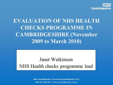 NHS Cambridgeshire (formerly Cambridgeshire PCT) Visit our web site: www.cambridgeshire.nhs.ukwww.cambridgeshire.nhs.uk EVALUATION OF NHS HEALTH CHECKS.