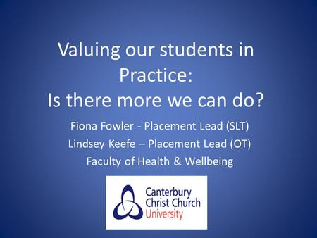 Valuing our students in Practice: Is there more we can do? Fiona Fowler - Placement Lead (SLT) Lindsey Keefe – Placement Lead (OT) Faculty of Health &