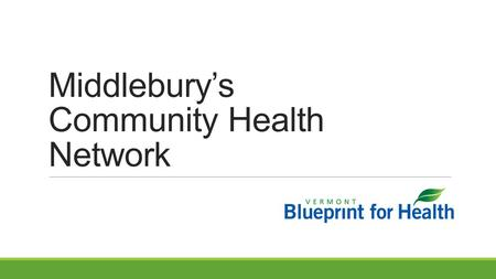 Middlebury's Community Health Network. Objective Describe the network of organizations that has emerged in each Blueprint HSA to support population and.