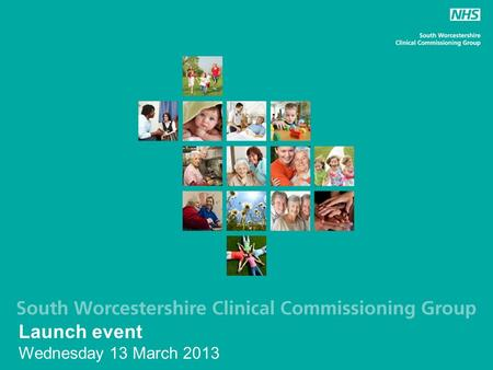 Launch event Wednesday 13 March 2013. NHS South Worcestershire CCG LocalityPracticesPopulation Droitwich & Ombersley 534,379 Evesham, Bredon & Broadway.