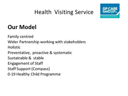 Health Visiting Service Our Model Family centred Wider Partnership working with stakeholders Holistic Preventative, proactive & systematic Sustainable.