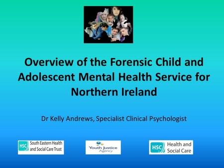 Overview of the Forensic Child and Adolescent Mental Health Service for Northern Ireland Dr Kelly Andrews, Specialist Clinical Psychologist.