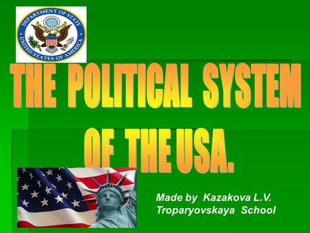 Made by Kazakova L.V. Troparyovskaya School. The United States of America is a federal (or presidential) republic.So, the President is the head of state.