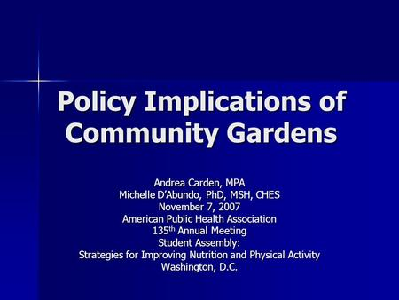 Policy Implications of Community Gardens Andrea Carden, MPA Michelle D'Abundo, PhD, MSH, CHES November 7, 2007 American Public Health Association 135 th.
