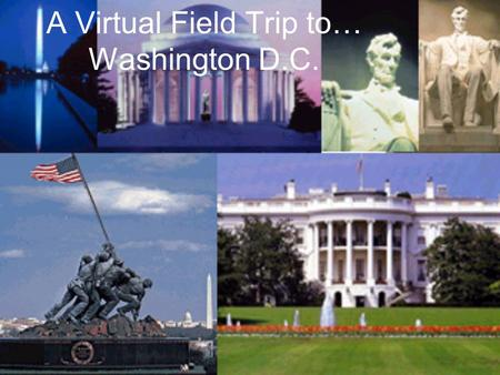 A Virtual Field Trip to… Washington D.C.. History When the federal government moved to Washington in 1800, it was a town of fewer than 5000 people. Slow.