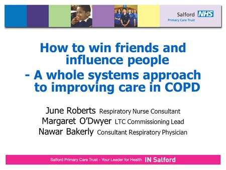 How to win friends and influence people - A whole systems approach to improving care in COPD June Roberts Respiratory Nurse Consultant Margaret O'Dwyer.